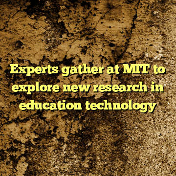 Experts gather at MIT to explore new research in education technology