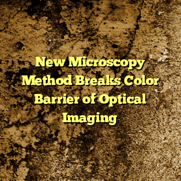 New Microscopy Method Breaks Color Barrier of Optical Imaging