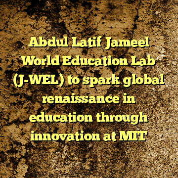 Abdul Latif Jameel World Education Lab (J-WEL) to spark global renaissance in education through innovation at MIT