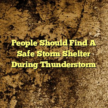People Should Find A Safe Storm Shelter During Thunderstorm