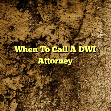 When To Call A DWI Attorney