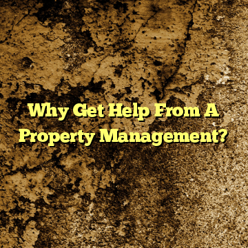 Why Get Help From A Property Management?