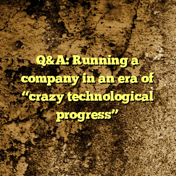 "Q&A: Running a company in an era of ""crazy technological progress"""