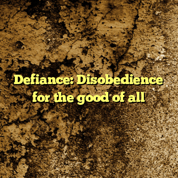 Defiance: Disobedience for the good of all