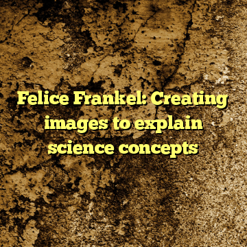 Felice Frankel: Creating images to explain science concepts