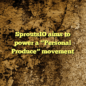 """SproutsIO aims to power a """"Personal Produce"""" movement"""