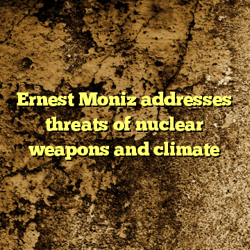 Ernest Moniz addresses threats of nuclear weapons and climate