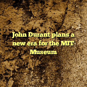 John Durant plans a new era for the MIT Museum