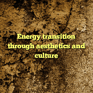 Energy transition through aesthetics and culture