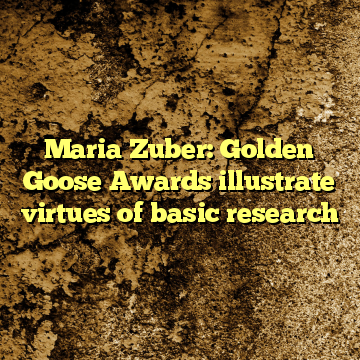 Maria Zuber: Golden Goose Awards illustrate virtues of basic research