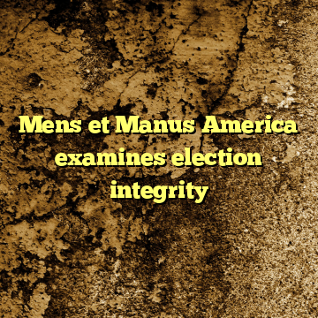 Mens et Manus America examines election integrity