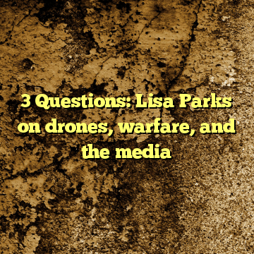 3 Questions: Lisa Parks on drones, warfare, and the media