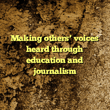 Making others' voices heard through education and journalism
