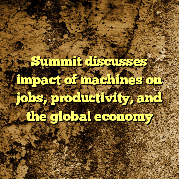 Summit discusses impact of machines on jobs, productivity, and the global economy