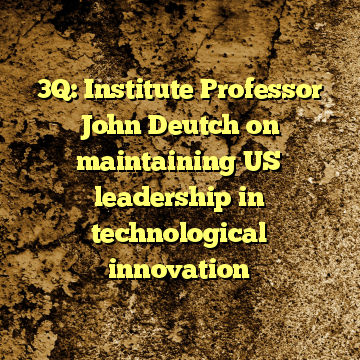 3Q: Institute Professor John Deutch on maintaining US leadership in technological innovation