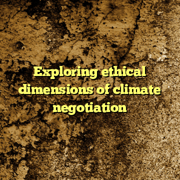 Exploring ethical dimensions of climate negotiation