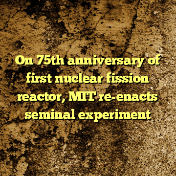 On 75th anniversary of first nuclear fission reactor, MIT re-enacts seminal experiment