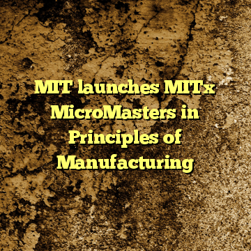 MIT launches MITx MicroMasters in Principles of Manufacturing