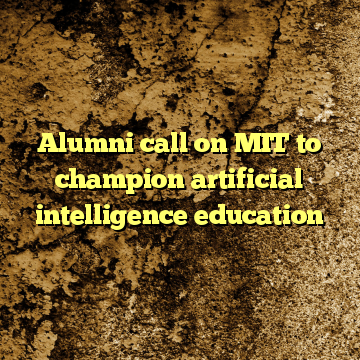 Alumni call on MIT to champion artificial intelligence education