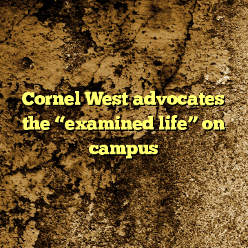 "Cornel West advocates the ""examined life"" on campus"