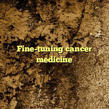 Fine-tuning cancer medicine