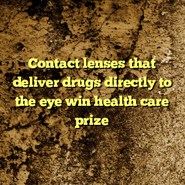 Contact lenses that deliver drugs directly to the eye win health care prize