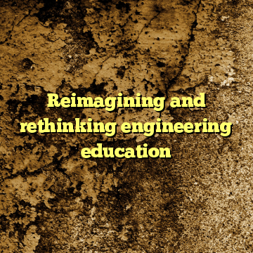 Reimagining and rethinking engineering education
