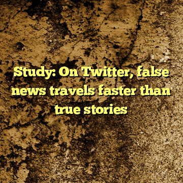 Study: On Twitter, false news travels faster than true stories
