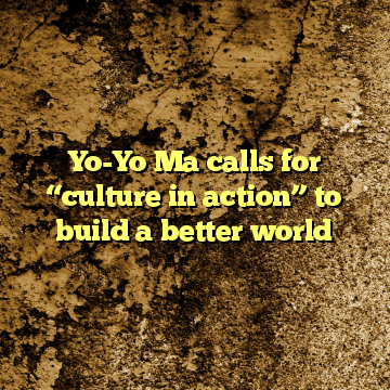 """Yo-Yo Ma calls for """"culture in action"""" to build a better world"""