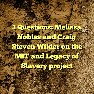 3 Questions: Melissa Nobles and Craig Steven Wilder on the MIT and Legacy of Slavery project
