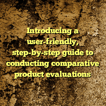 Introducing a user-friendly, step-by-step guide to conducting comparative product evaluations