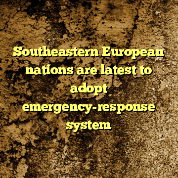 Southeastern European nations are latest to adopt emergency-response system