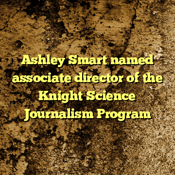 Ashley Smart named associate director of the Knight Science Journalism Program