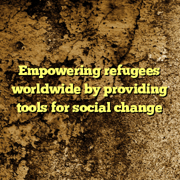 Empowering refugees worldwide by providing tools for social change