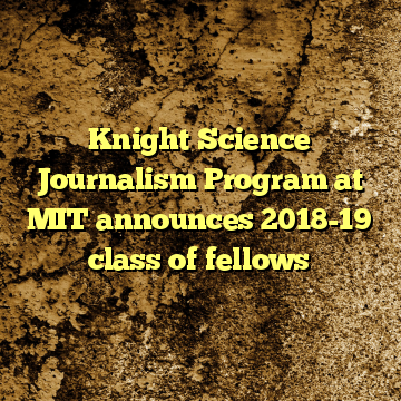 Knight Science Journalism Program at MIT announces 2018-19 class of fellows