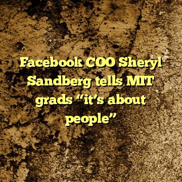 "Facebook COO Sheryl Sandberg tells MIT grads ""it's about people"""