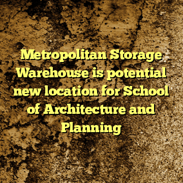Metropolitan Storage Warehouse is potential new location for School of Architecture and Planning
