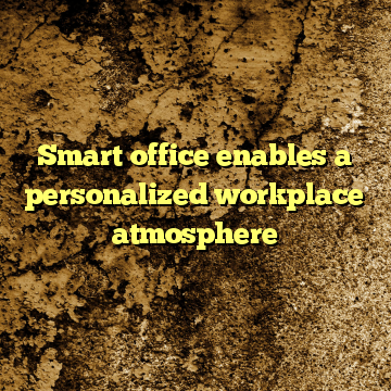 Smart office enables a personalized workplace atmosphere