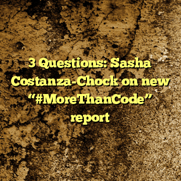 "3 Questions: Sasha Costanza-Chock on new ""#MoreThanCode"" report"