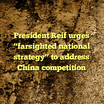 """President Reif urges """"farsighted national strategy"""" to address China competition"""