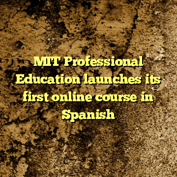 MIT Professional Education launches its first online course in Spanish