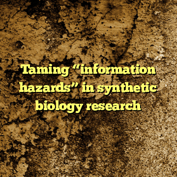 """Taming """"information hazards"""" in synthetic biology research"""