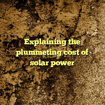 Explaining the plummeting cost of solar power