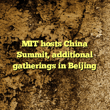 MIT hosts China Summit, additional gatherings in Beijing