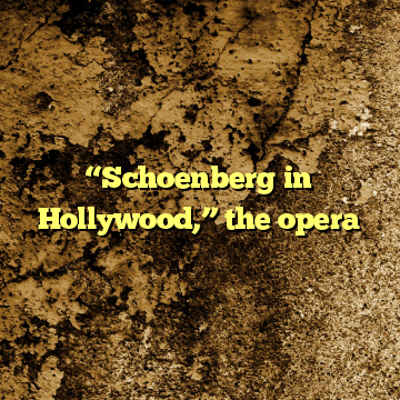 """""""Schoenberg in Hollywood,"""" the opera"""