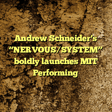 """Andrew Schneider's """"NERVOUS/SYSTEM"""" boldly launches MIT Performing"""