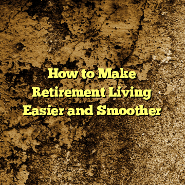 How to Make Retirement Living Easier and Smoother