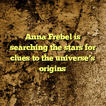 Anna Frebel is searching the stars for clues to the universe's origins