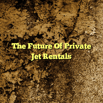 The Future Of Private Jet Rentals