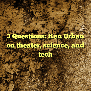3 Questions: Ken Urban on theater, science, and tech